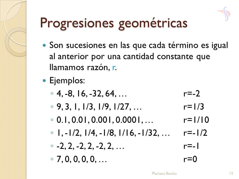 Progresiones geométricas Son sucesiones en las que cada término es igual al anterior por una cantidad constante que llamamos razón, r. Ejemplos: 4, -8