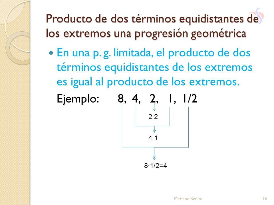 Producto de dos términos equidistantes de los extremos una progresión geométrica Mariano Benito16 En una p. g. limitada, el producto de dos términos e
