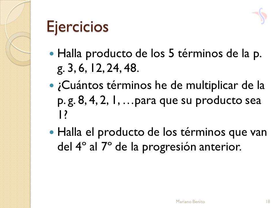 Ejercicios Halla producto de los 5 términos de la p. g. 3, 6, 12, 24, 48. ¿Cuántos términos he de multiplicar de la p. g. 8, 4, 2, 1, …para que su pro