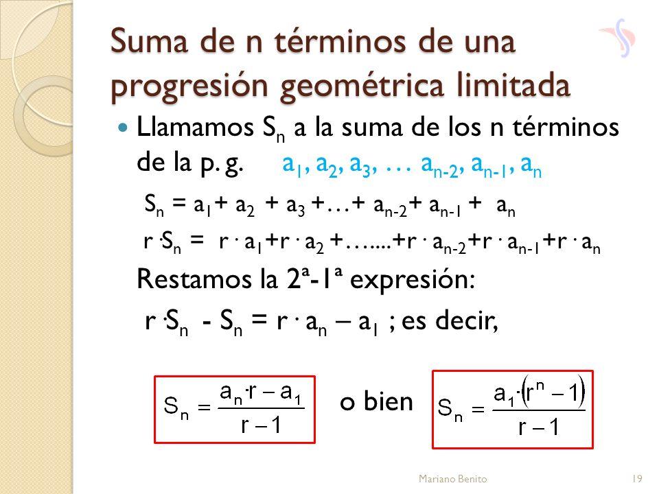 Llamamos S n a la suma de los n términos de la p. g. a 1, a 2, a 3, … a n-2, a n-1, a n S n = a 1 + a 2 + a 3 +…+ a n-2 + a n-1 + a n r·S n = r· a 1 +