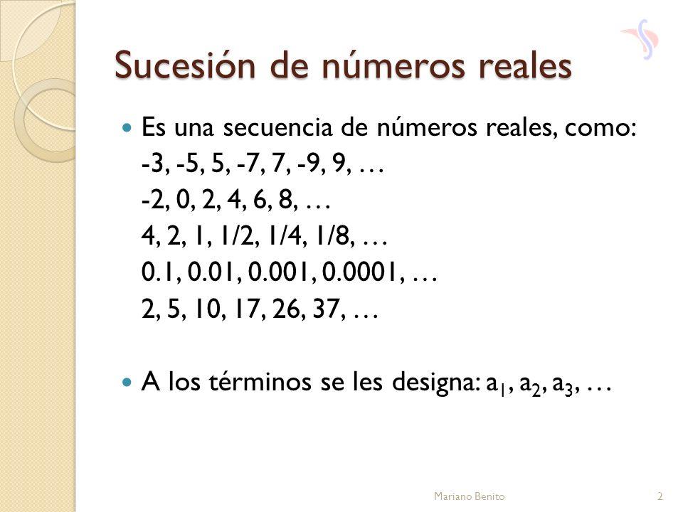 Sucesión de números reales Es una secuencia de números reales, como: -3, -5, 5, -7, 7, -9, 9, … -2, 0, 2, 4, 6, 8, … 4, 2, 1, 1/2, 1/4, 1/8, … 0.1, 0.