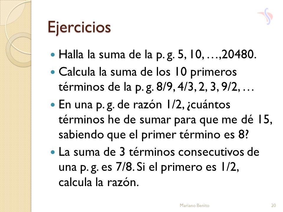 Ejercicios Halla la suma de la p. g. 5, 10, …,20480. Calcula la suma de los 10 primeros términos de la p. g. 8/9, 4/3, 2, 3, 9/2, … En una p. g. de ra