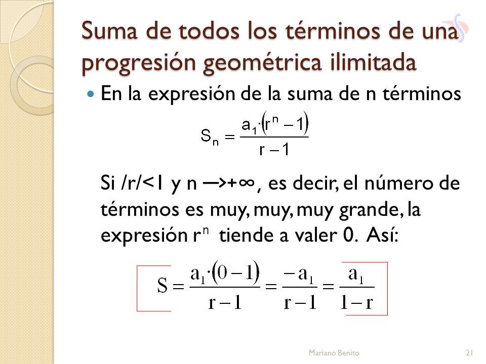 Suma de todos los términos de una progresión geométrica ilimitada En la expresión de la suma de n términos Si /r/ +, es decir, el número de términos e