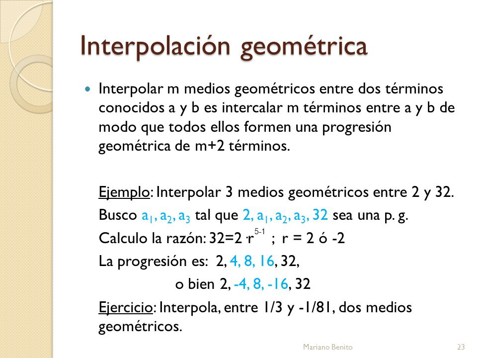 Interpolación geométrica Mariano Benito23 Interpolar m medios geométricos entre dos términos conocidos a y b es intercalar m términos entre a y b de m