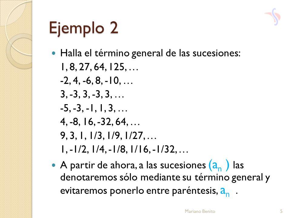 Ejemplo 2 Halla el término general de las sucesiones: 1, 8, 27, 64, 125, … -2, 4, -6, 8, -10, … 3, -3, 3, -3, 3, … -5, -3, -1, 1, 3, … 4, -8, 16, -32,