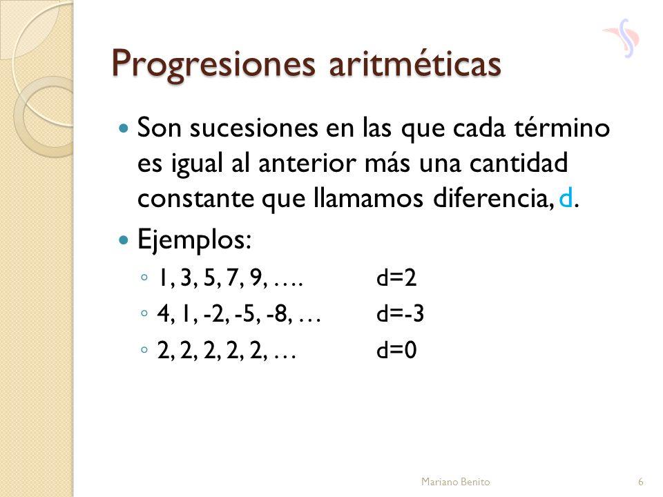 Progresiones aritméticas Son sucesiones en las que cada término es igual al anterior más una cantidad constante que llamamos diferencia, d. Ejemplos: