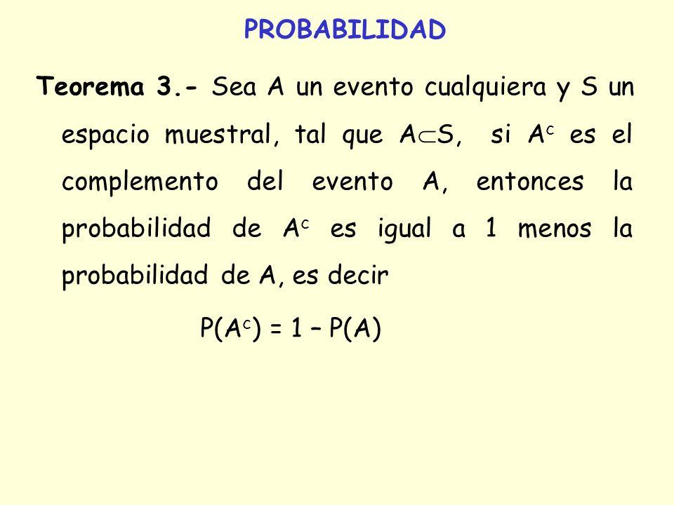 PROBABILIDAD Teorema 3.- Sea A un evento cualquiera y S un espacio muestral, tal que A S, si A c es el complemento del evento A, entonces la probabili
