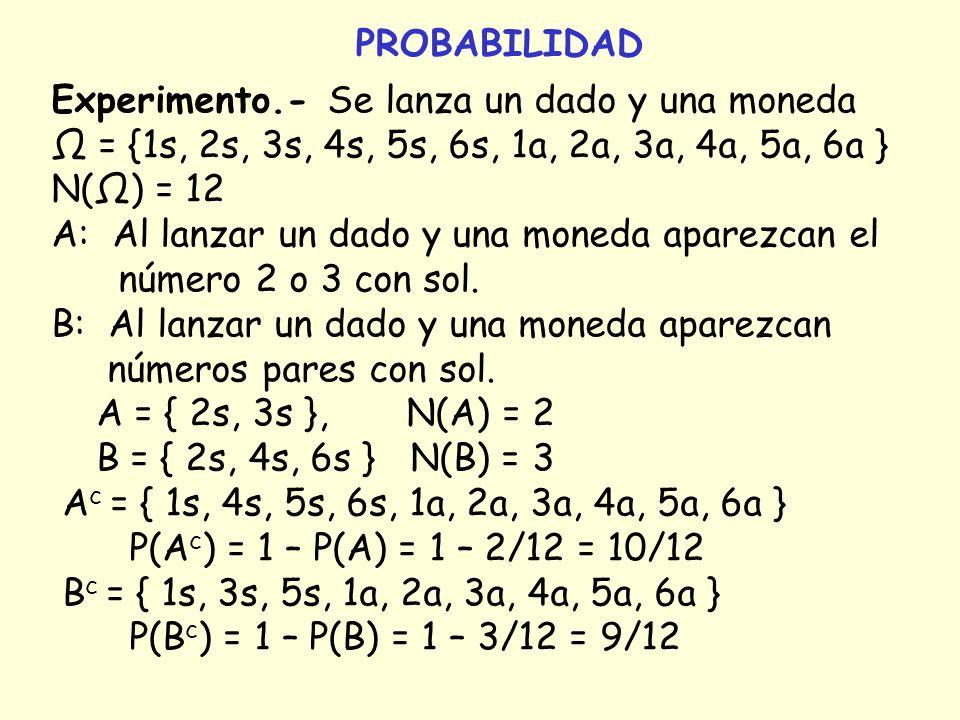 PROBABILIDAD Experimento.- Se lanza un dado y una moneda = {1s, 2s, 3s, 4s, 5s, 6s, 1a, 2a, 3a, 4a, 5a, 6a } N() = 12 A: Al lanzar un dado y una moned