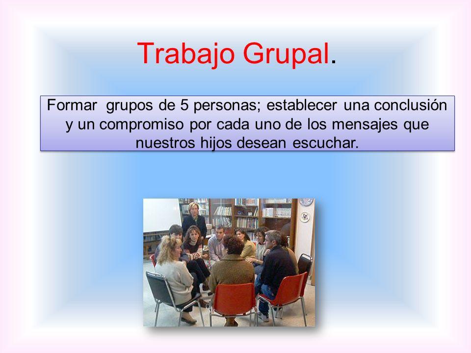 Trabajo Grupal. Formar grupos de 5 personas; establecer una conclusión y un compromiso por cada uno de los mensajes que nuestros hijos desean escuchar