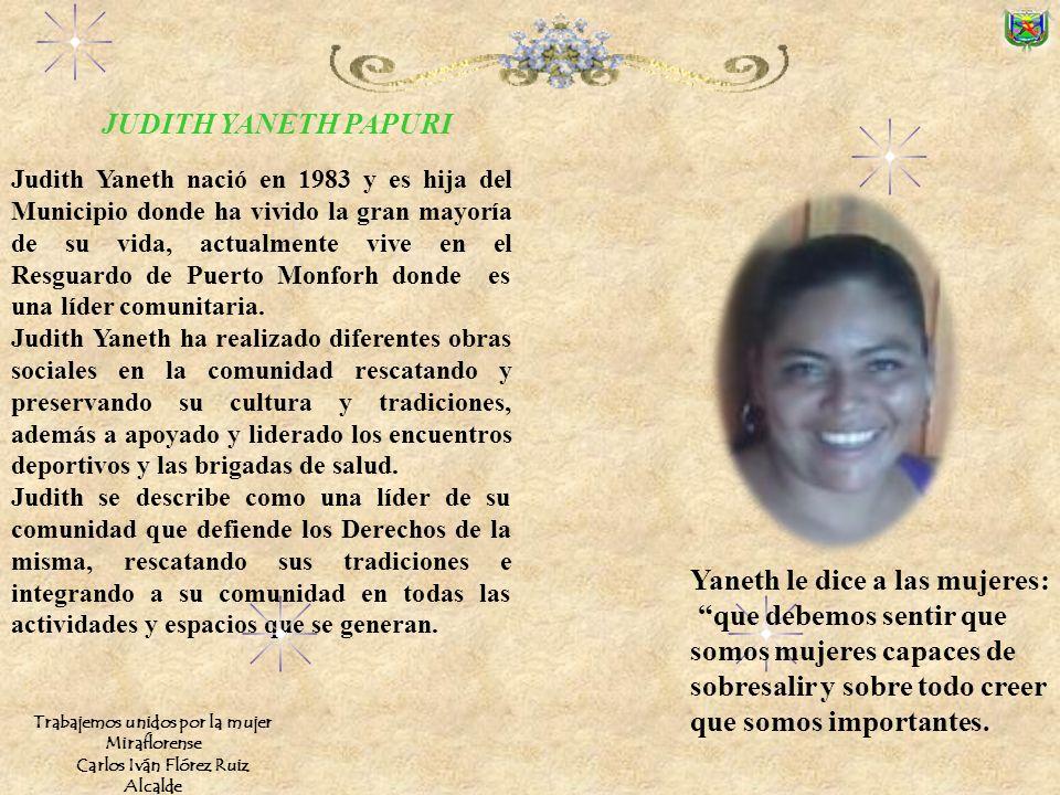 Judith Yaneth nació en 1983 y es hija del Municipio donde ha vivido la gran mayoría de su vida, actualmente vive en el Resguardo de Puerto Monforh donde es una líder comunitaria.