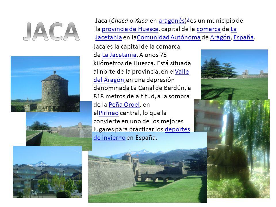Jaca (Chaca o Xaca en aragonés) 3 es un municipio de la provincia de Huesca, capital de la comarca de La Jacetania en laComunidad Autónoma de Aragón,