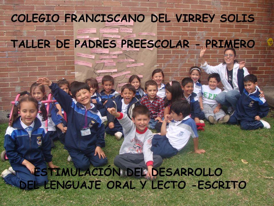 COLEGIO FRANCISCANO DEL VIRREY SOLIS TALLER DE PADRES PREESCOLAR - PRIMERO ESTIMULACIÓN DEL DESARROLLO DEL LENGUAJE ORAL Y LECTO -ESCRITO