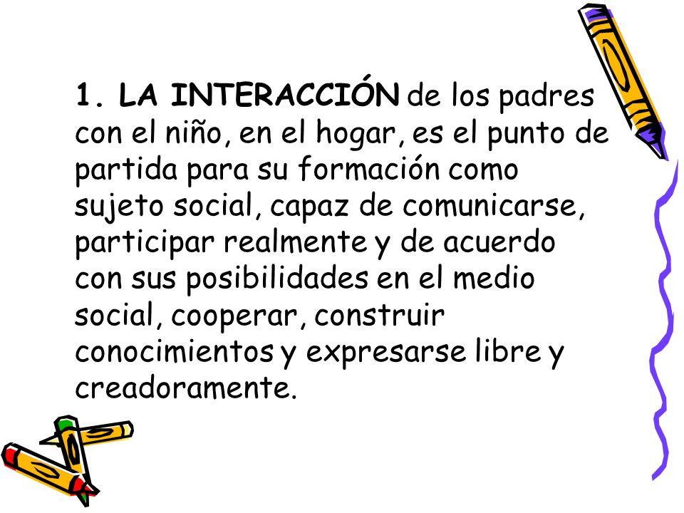 1. LA INTERACCIÓN de los padres con el niño, en el hogar, es el punto de partida para su formación como sujeto social, capaz de comunicarse, participa