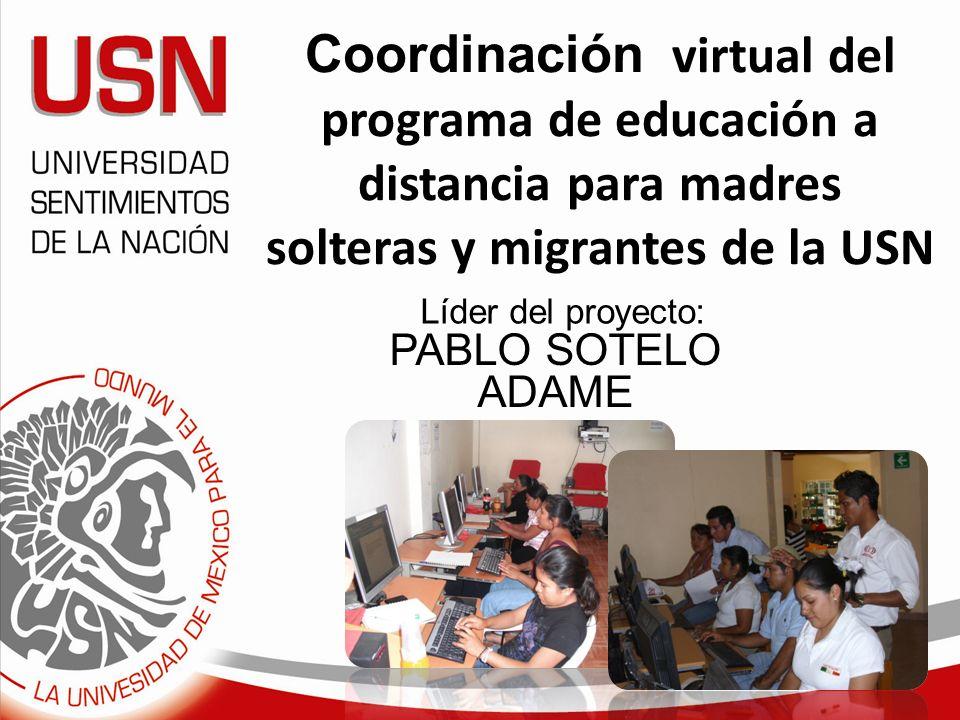 Coordinación virtual del programa de educación a distancia para madres solteras y migrantes de la USN PABLO SOTELO ADAME Líder del proyecto: