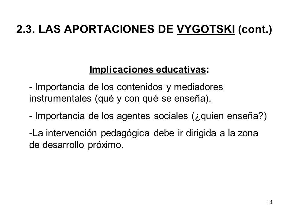 14 2.3. LAS APORTACIONES DE VYGOTSKI (cont.) Implicaciones educativas: - Importancia de los contenidos y mediadores instrumentales (qué y con qué se e