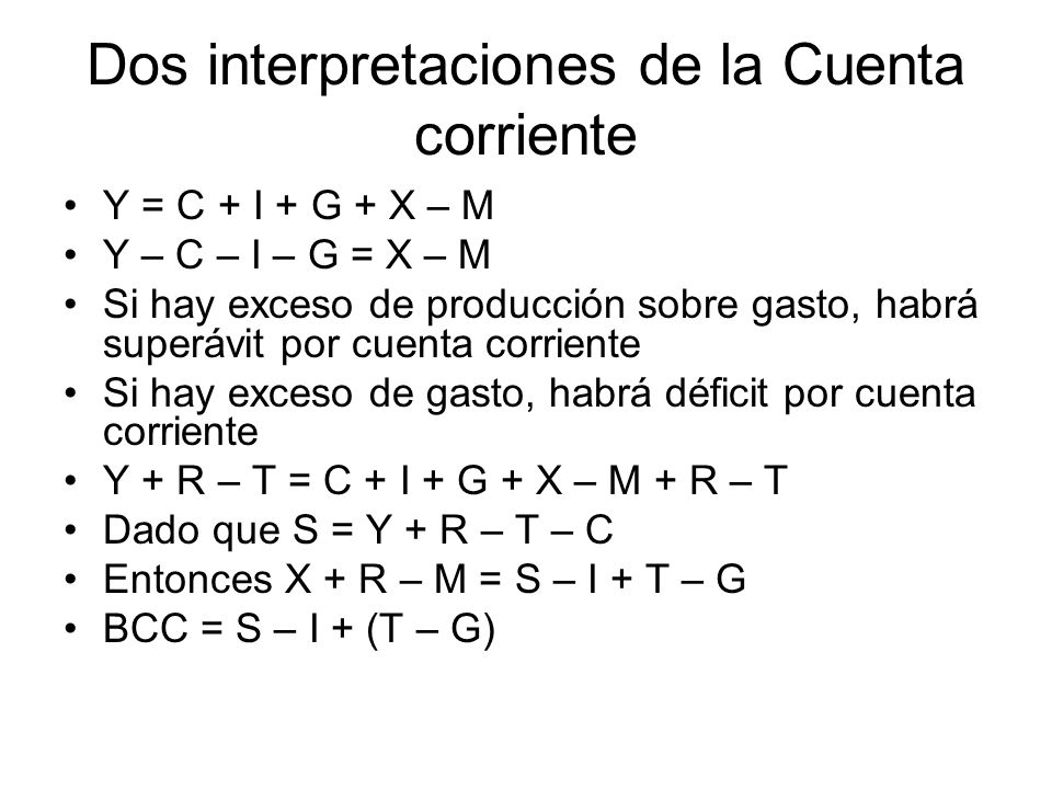 Dos interpretaciones de la Cuenta corriente Y = C + I + G + X – M Y – C – I – G = X – M Si hay exceso de producción sobre gasto, habrá superávit por c