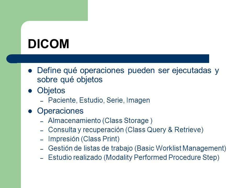 DICOM Define qué operaciones pueden ser ejecutadas y sobre qué objetos Objetos – Paciente, Estudio, Serie, Imagen Operaciones – Almacenamiento (Class