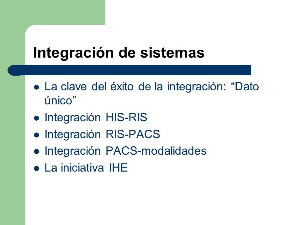 Integración de sistemas La clave del éxito de la integración: Dato único Integración HIS-RIS Integración RIS-PACS Integración PACS-modalidades La iniciativa IHE