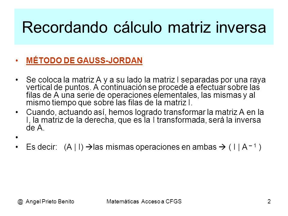 @ Angel Prieto BenitoMatemáticas Acceso a CFGS3 MATRIZ INVERSA Cálculo de la matriz inversa usando determinantes Dada una matriz cuadrada A, se llama matriz adjunta de A, y se representa por Adj(A), a la matriz de los adjuntos, Adj(A) = (Aij).
