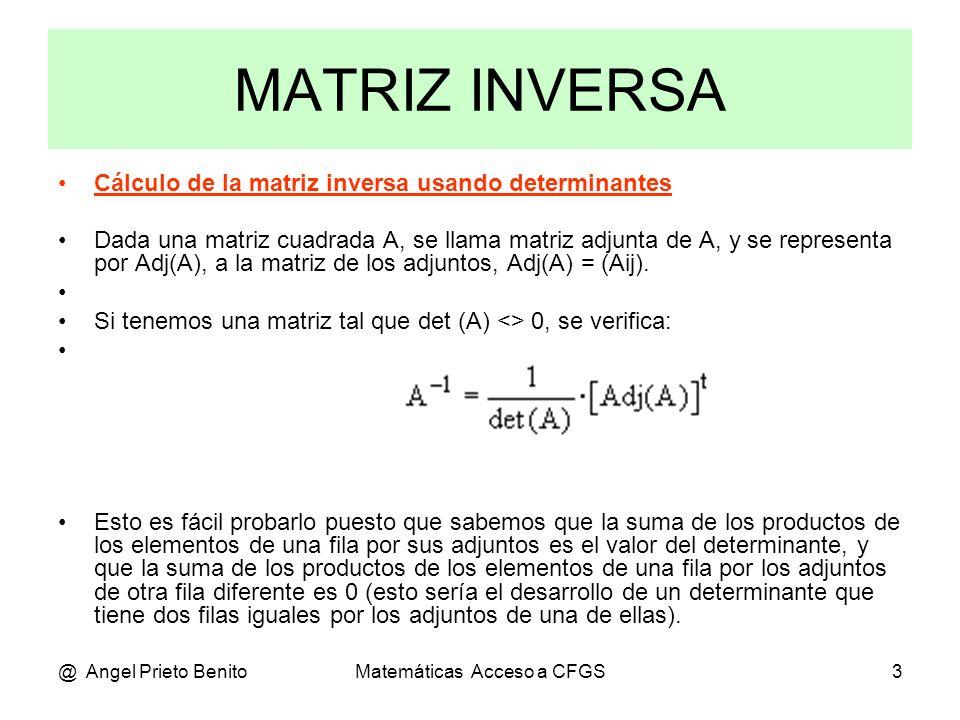@ Angel Prieto BenitoMatemáticas Acceso a CFGS4 Ejemplo 1 Realizado por Gauss-Jordan: Dada la matriz de orden 2: 3 4 -1 -3 2 A =, la inversa es A = 5 6 5/2 -3/2 Veamos por determinantes: |A|= 3.6 – 4.5 = 18 – 20 = – 2 <> 0 La matriz es inversible, pues |A|<>0 La matriz de los adjuntos será: 6 -5 t 6 -4 [Adj(A)] =, la traspuesta será [Adj(A)] = -4 3 -5 3 Luego la matriz inversa es: 6/(-2) -4/(-2) -3 2 = = -5/(-2) 3/(-2) 5/2 -3/2