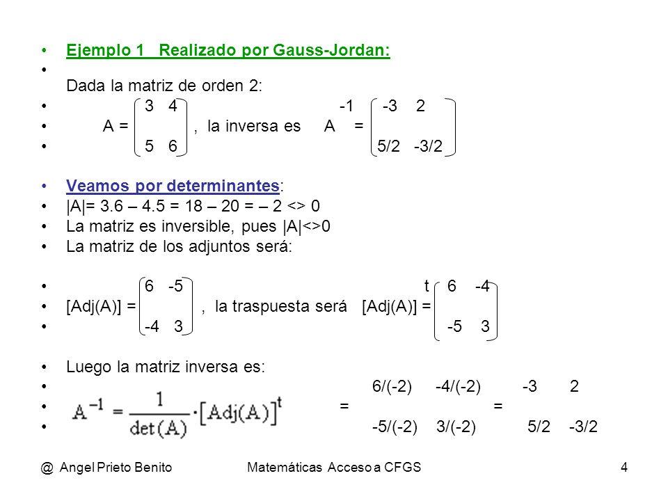 @ Angel Prieto BenitoMatemáticas Acceso a CFGS5 Ejemplo 2 Realizado por Gauss-Jordan: Dada la matriz de orden 3: 3 4 0 -1 4/33 -6/11-1/11 A = -2 1 -1, su inversa es A = 7/44 9/22 3/44 5 0 6 -1/12 1/2 1/4 Veamos por determinantes: |A|= 18 – 20 + 48 = 46 <> 0 La matriz es inversible, pues |A|<>0 La matriz de los adjuntos será: 6 -7 -5 t 6 -24 -4 [Adj(A)] = -24 18 5, la traspuesta será [Adj(A)] = -7 18 3 -4 3 -5 -5 5 5 Luego la matriz inversa es: 6/46 -24/46 -4/46 = -7/46 18/46 3/46 -5/46 5/46 5/46