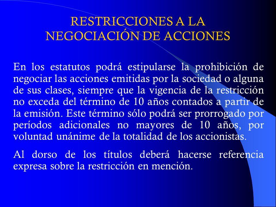 RESTRICCIONES A LA NEGOCIACIÓN DE ACCIONES En los estatutos podrá estipularse la prohibición de negociar las acciones emitidas por la sociedad o algun