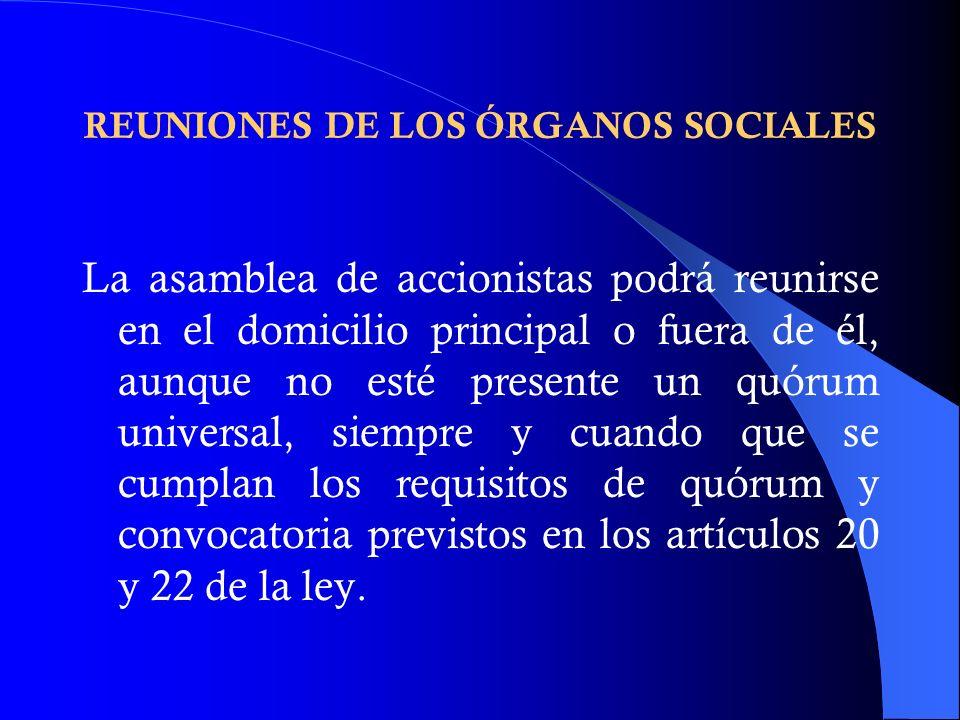 REUNIONES DE LOS ÓRGANOS SOCIALES La asamblea de accionistas podrá reunirse en el domicilio principal o fuera de él, aunque no esté presente un quórum
