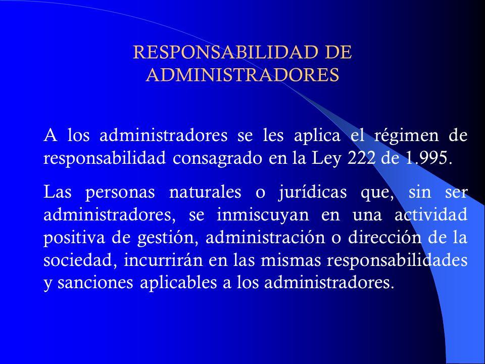 RESPONSABILIDAD DE ADMINISTRADORES A los administradores se les aplica el régimen de responsabilidad consagrado en la Ley 222 de 1.995. Las personas n