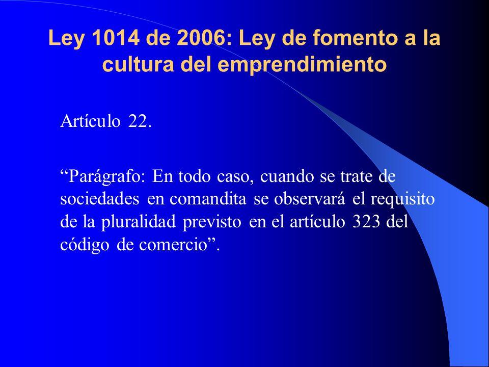 Ley 1014 de 2006: Ley de fomento a la cultura del emprendimiento Artículo 22. Parágrafo: En todo caso, cuando se trate de sociedades en comandita se o