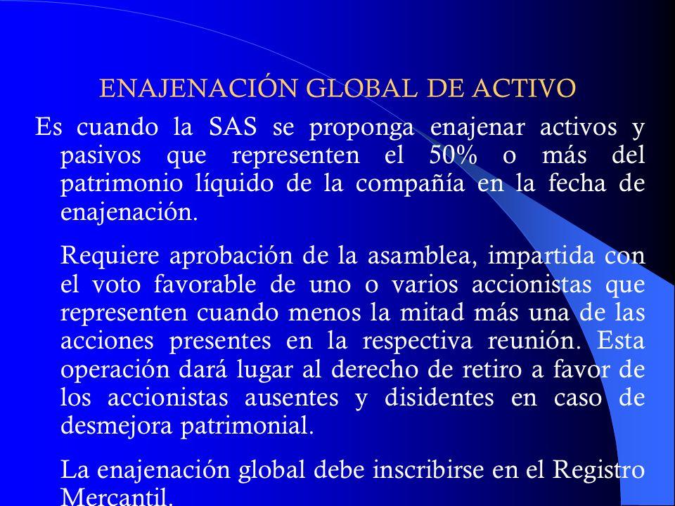 ENAJENACIÓN GLOBAL DE ACTIVO Es cuando la SAS se proponga enajenar activos y pasivos que representen el 50% o más del patrimonio líquido de la compañí