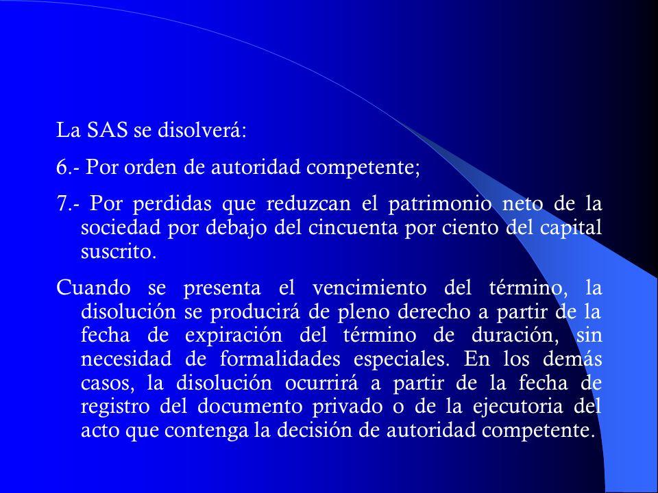 La SAS se disolverá: 6.- Por orden de autoridad competente; 7.- Por perdidas que reduzcan el patrimonio neto de la sociedad por debajo del cincuenta p