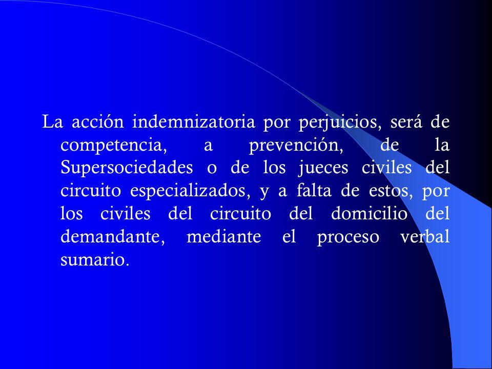 La acción indemnizatoria por perjuicios, será de competencia, a prevención, de la Supersociedades o de los jueces civiles del circuito especializados,
