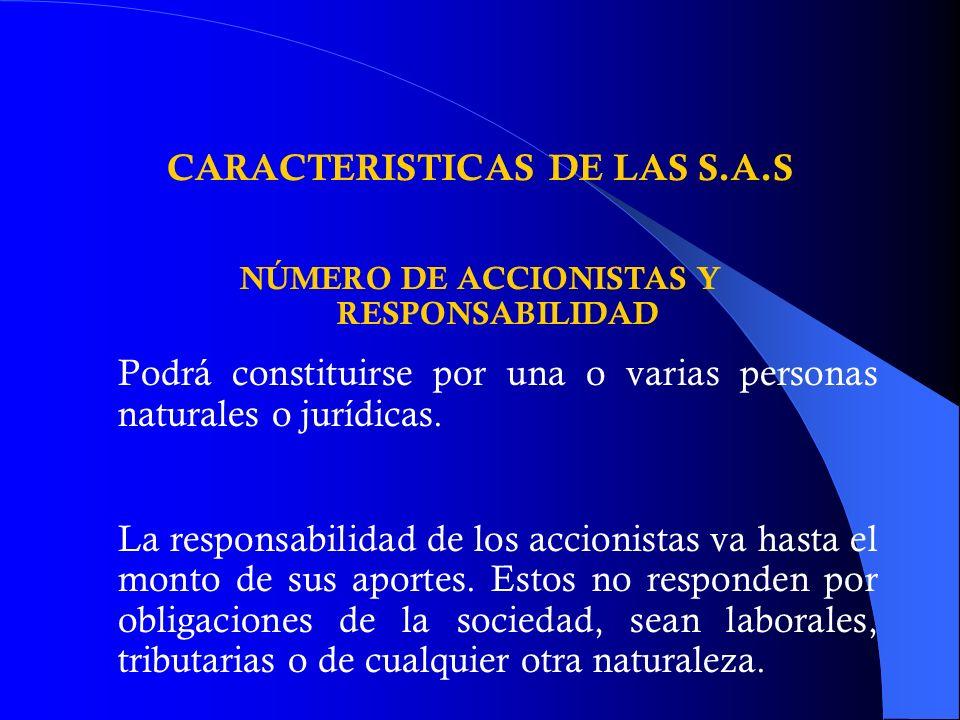 CARACTERISTICAS DE LAS S.A.S NÚMERO DE ACCIONISTAS Y RESPONSABILIDAD Podrá constituirse por una o varias personas naturales o jurídicas. La responsabi