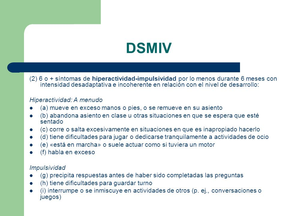 DSMIV (2) 6 o + síntomas de hiperactividad-impulsividad por lo menos durante 6 meses con intensidad desadaptativa e incoherente en relación con el niv