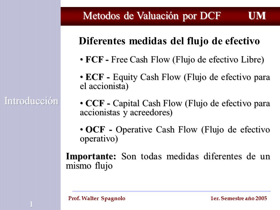 Metodos de Valuación por DCF Se determina a partir de : EBIT EBIT - Impuestos sobre EBIT - Impuestos sobre EBIT + Depreciación y amortización + Depreciación y amortización +/- en el capital de trabajo (WK) +/- en el capital de trabajo (WK) - Aumentos en los activos fijos FCF (Free cash flow) UM Prof.