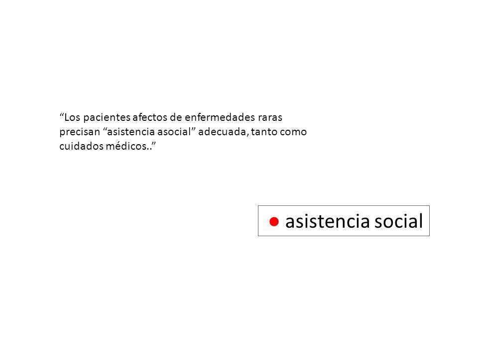 asistencia social Los pacientes afectos de enfermedades raras precisan asistencia asocial adecuada, tanto como cuidados médicos..