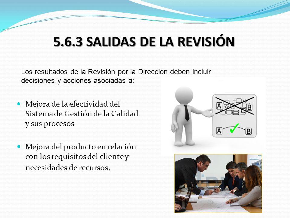 5.6.3 SALIDAS DE LA REVISIÓN Mejora de la efectividad del Sistema de Gestión de la Calidad y sus procesos Mejora del producto en relación con los requ