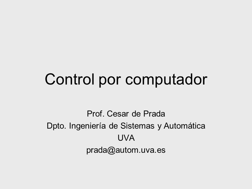 Control por computador Prof. Cesar de Prada Dpto. Ingeniería de Sistemas y Automática UVA prada@autom.uva.es