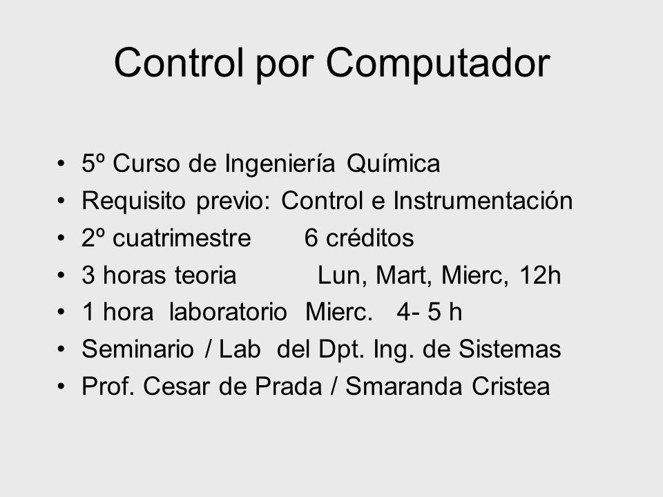Control por Computador 5º Curso de Ingeniería Química Requisito previo: Control e Instrumentación 2º cuatrimestre 6 créditos 3 horas teoria Lun, Mart,