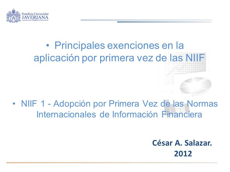 Principales exenciones en la aplicación por primera vez de las NIIF César A. Salazar. 2012 NIIF 1 - Adopción por Primera Vez de las Normas Internacion