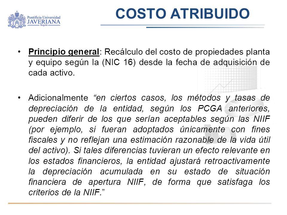 COSTO ATRIBUIDO Principio general: Recálculo del costo de propiedades planta y equipo según la (NIC 16) desde la fecha de adquisición de cada activo.