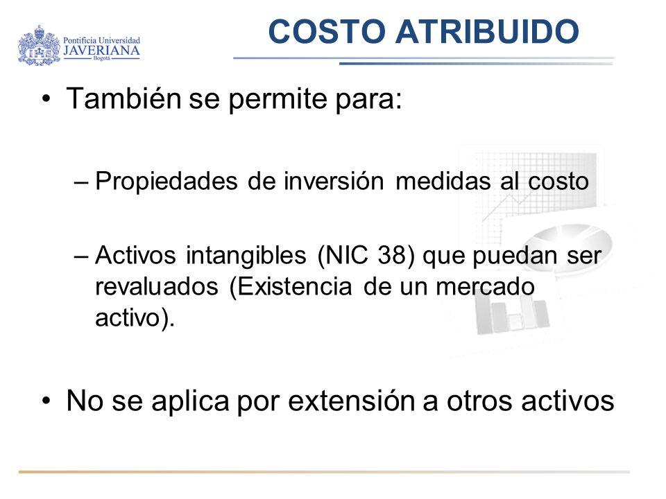 COSTO ATRIBUIDO También se permite para: –Propiedades de inversión medidas al costo –Activos intangibles (NIC 38) que puedan ser revaluados (Existenci