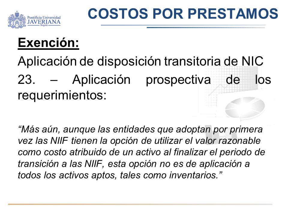 COSTOS POR PRESTAMOS Exención: Aplicación de disposición transitoria de NIC 23. – Aplicación prospectiva de los requerimientos: Más aún, aunque las en