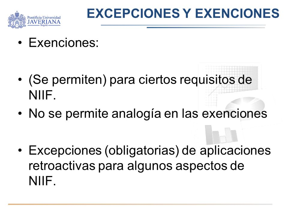 EXCEPCIONES Y EXENCIONES Exenciones: (Se permiten) para ciertos requisitos de NIIF. No se permite analogía en las exenciones Excepciones (obligatorias