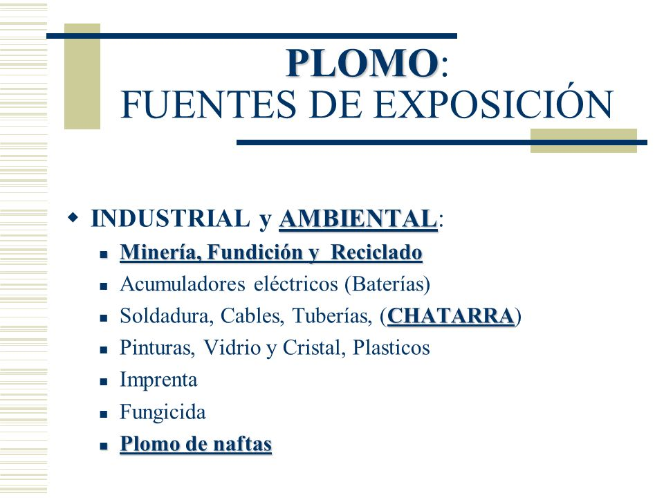 PLOMO PLOMO: FUENTES DE EXPOSICIÓN AMBIENTAL INDUSTRIAL y AMBIENTAL: Minería, Fundición y Reciclado Minería, Fundición y Reciclado Acumuladores eléctr