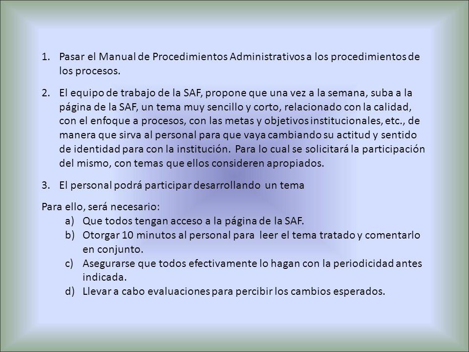 1.Pasar el Manual de Procedimientos Administrativos a los procedimientos de los procesos. 2.El equipo de trabajo de la SAF, propone que una vez a la s