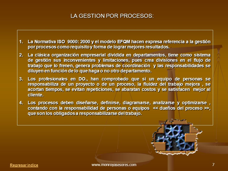 www.monroyasesores.com7 LA GESTION POR PROCESOS: 1.La Normativa ISO 9000: 2000 y el modelo EFQM hacen expresa referencia a la gestión por procesos como requisito y forma de lograr mejores resultados.