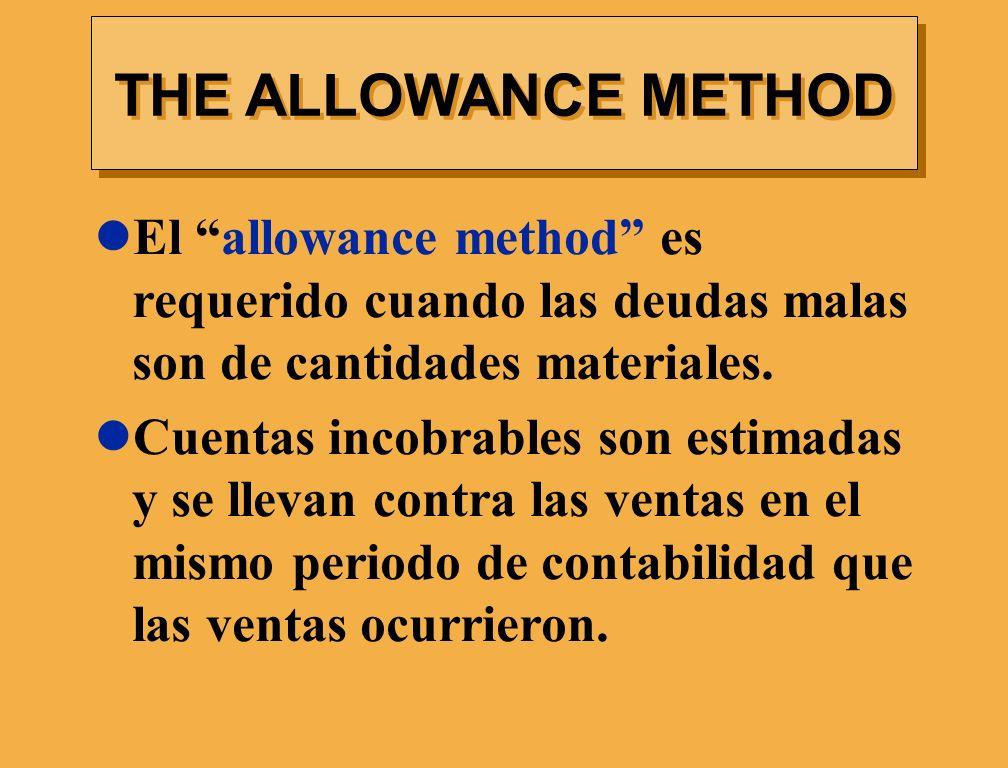 El allowance method es requerido cuando las deudas malas son de cantidades materiales. Cuentas incobrables son estimadas y se llevan contra las ventas