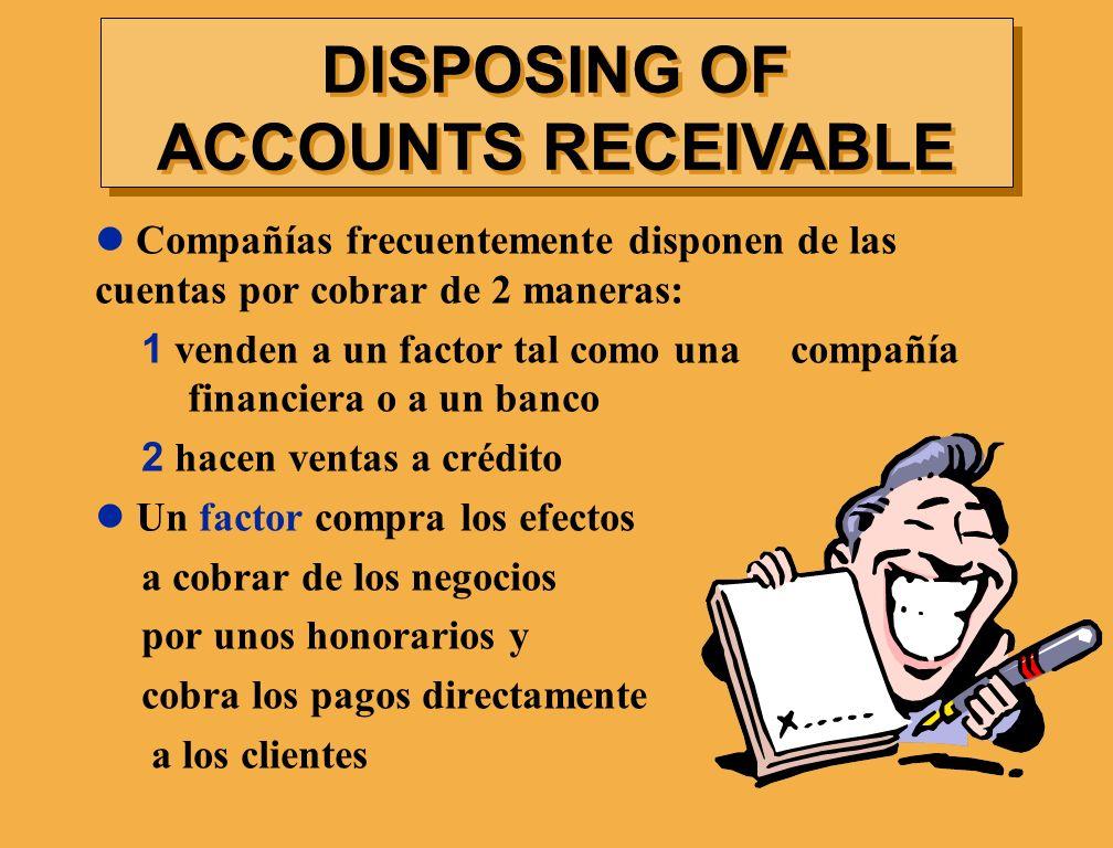 Compañías frecuentemente disponen de las cuentas por cobrar de 2 maneras: 1 venden a un factor tal como una compañía financiera o a un banco 2 hacen v