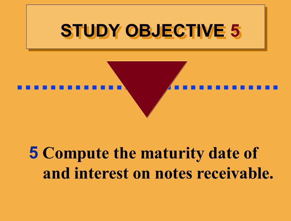 ................................ STUDY OBJECTIVE 5 5 Compute the maturity date of and interest on notes receivable.